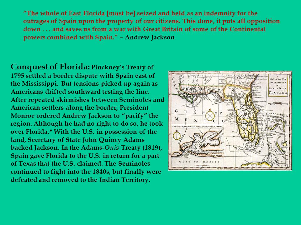 The whole of East Florida [must be] seized and held as an indemnity for the outrages of Spain upon the property of our citizens. This done, it puts all opposition down . . . and saves us from a war with Great Britain of some of the Continental powers combined with Spain. – Andrew Jackson